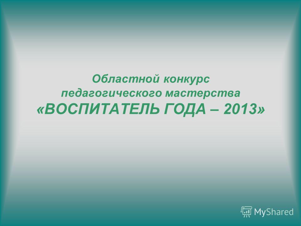 Областной конкурс педагогического мастерства «ВОСПИТАТЕЛЬ ГОДА – 2013»