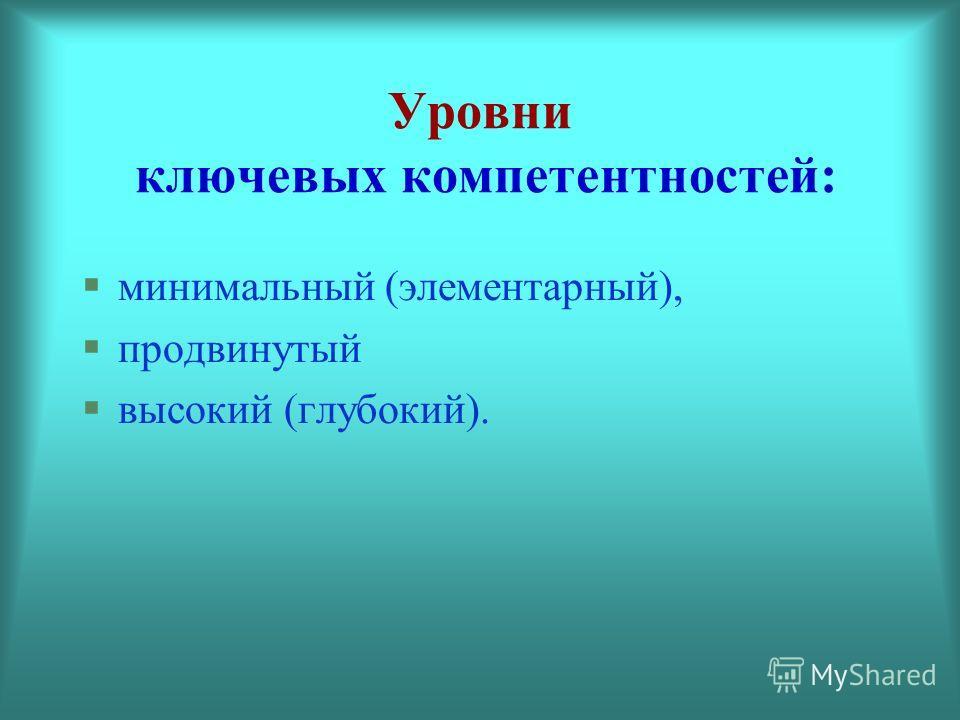 Уровни ключевых компетентностей: минимальный (элементарный), продвинутый высокий (глубокий).