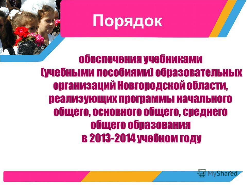 1 обеспечения учебниками (учебными пособиями) образовательных организаций Новгородской области, реализующих программы начального общего, основного общего, среднего общего образования в 2013-2014 учебном году Порядок