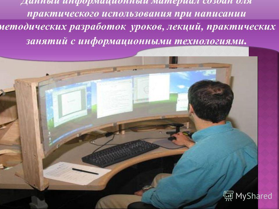 Данный информационный материал создан для практического использования при написании методических разработок уроков, лекций, практических занятий с информационными технологиями.