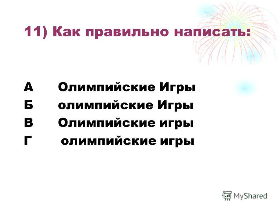 11) Как правильно написать: А Олимпийские Игры Б олимпийские Игры В Олимпийские игры Г олимпийские игры