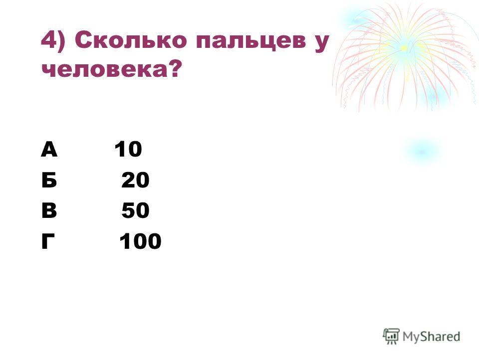 4) Сколько пальцев у человека? А 10 Б 20 В 50 Г 100