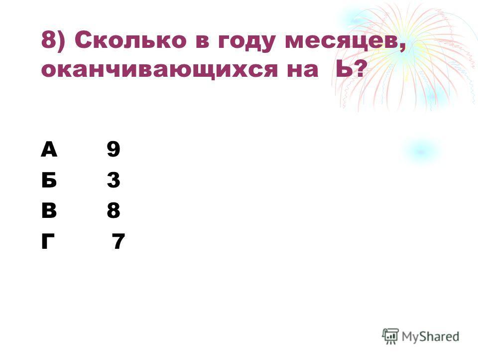 8) Сколько в году месяцев, оканчивающихся на Ь? А 9 Б 3 В 8 Г 7