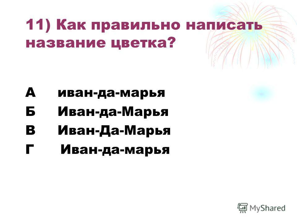 11) Как правильно написать название цветка? А иван-да-марья Б Иван-да-Марья В Иван-Да-Марья Г Иван-да-марья