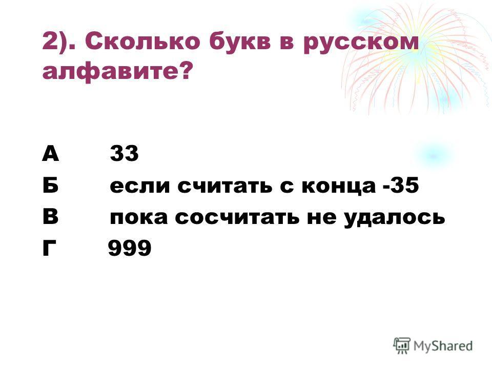 2). Сколько букв в русском алфавите? А 33 Б если считать с конца -35 В пока сосчитать не удалось Г 999