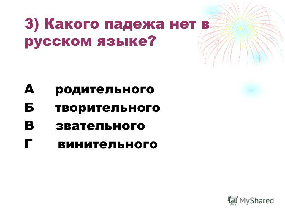 3) Какого падежа нет в русском языке? А родительного Б творительного В звательного Г винительного