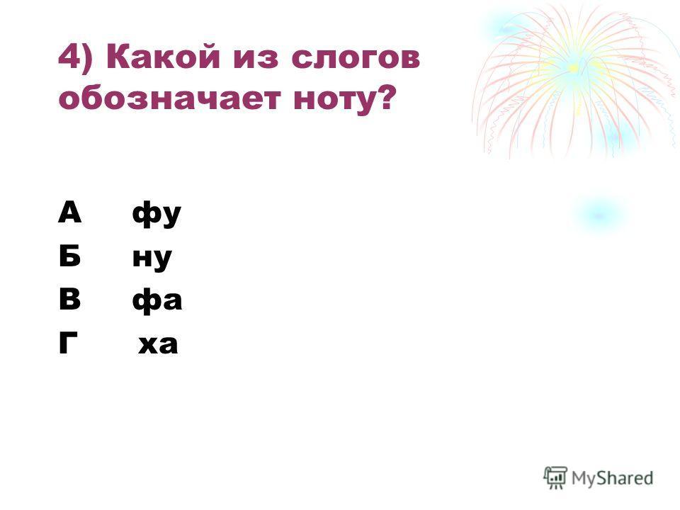4) Какой из слогов обозначает ноту? А фу Б ну В фа Г ха
