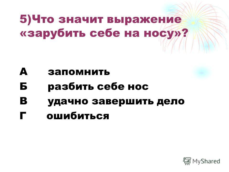 5)Что значит выражение «зарубить себе на носу»? А запомнить Б разбить себе нос В удачно завершить дело Г ошибиться