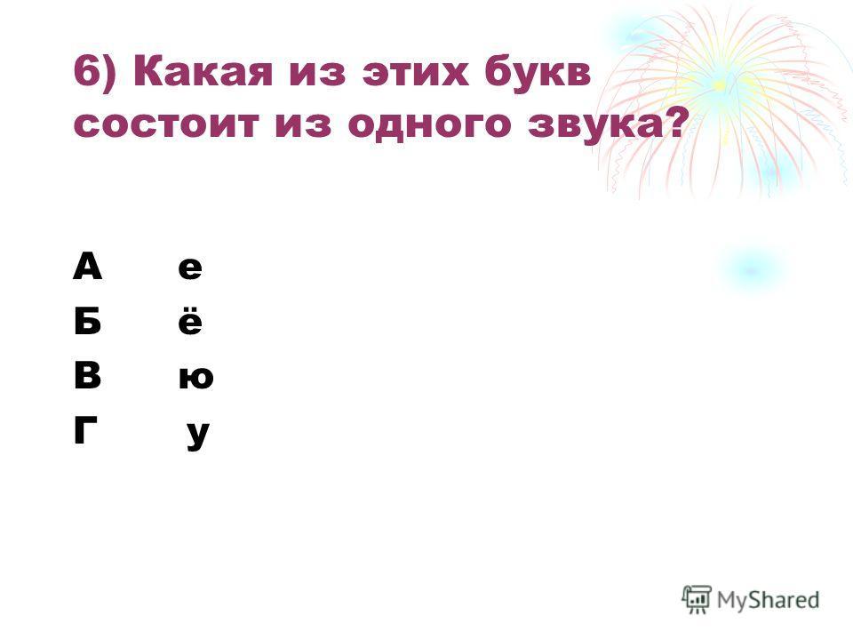 6) Какая из этих букв состоит из одного звука? А е Б ё В ю Г у