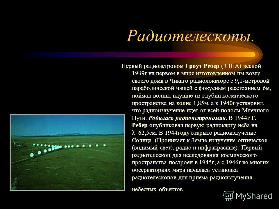 Радиотелескопы. Первый радиоастроном Гроут Ребер ( США) весной 1939г на первом в мире изготовленном им возле своего дома в Чикаго радиолокаторе с 9,1-метровой параболической чашей с фокусным расстоянием 6м, поймал волны, идущие из глубин космического