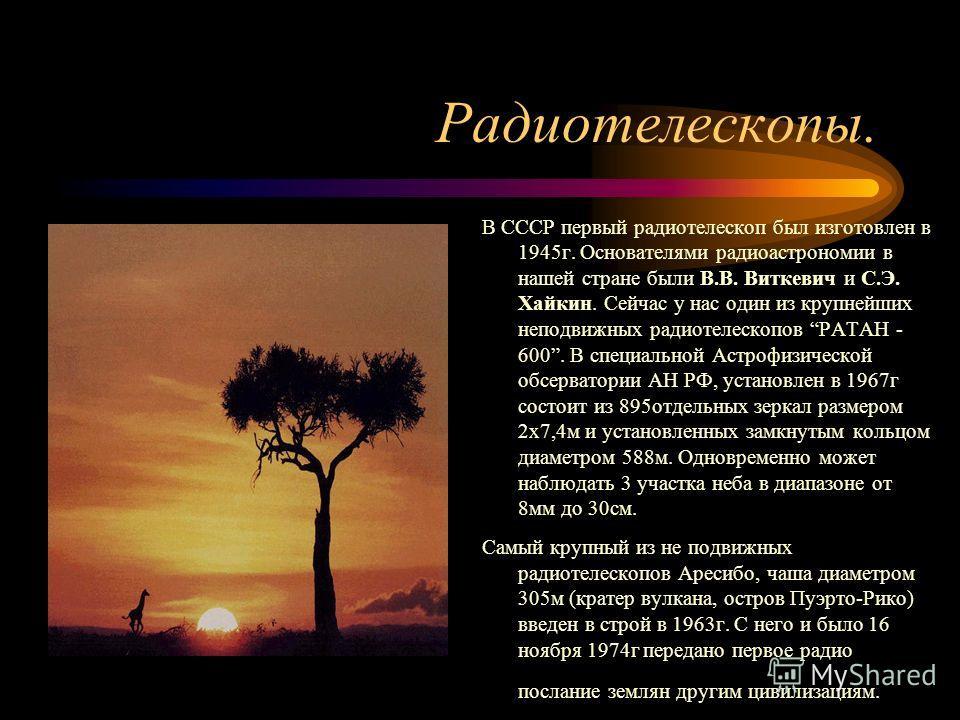 Радиотелескопы. В СССР первый радиотелескоп был изготовлен в 1945г. Основателями радиоастрономии в нашей стране были В.В. Виткевич и С.Э. Хайкин. Сейчас у нас один из крупнейших неподвижных радиотелескопов РАТАН - 600. В специальной Астрофизической о