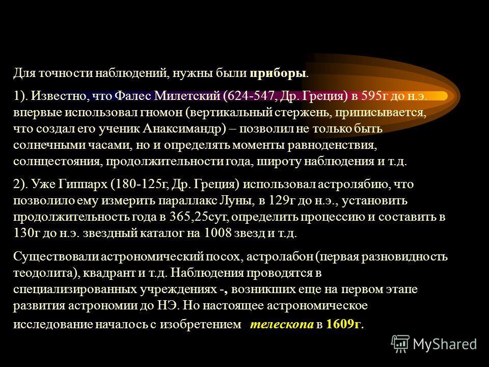 Для точности наблюдений, нужны были приборы. 1). Известно, что Фалес Милетский (624-547, Др. Греция) в 595г до н.э. впервые использовал гномон (вертикальный стержень, приписывается, что создал его ученик Анаксимандр) – позволил не только быть солнечн