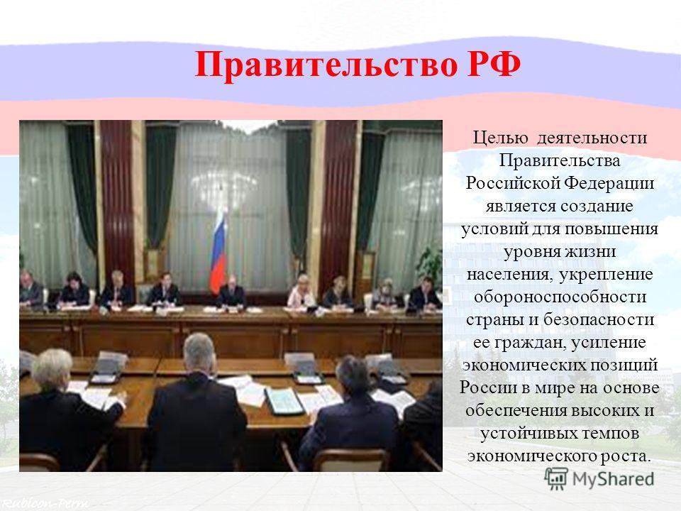 Целью деятельности Правительства Российской Федерации является создание условий для повышения уровня жизни населения, укрепление обороноспособности страны и безопасности ее граждан, усиление экономических позиций России в мире на основе обеспечения в
