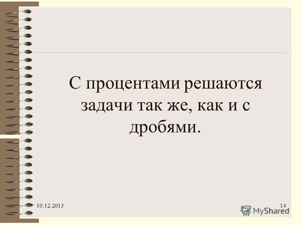 10.12.201314 С процентами решаются задачи так же, как и с дробями.