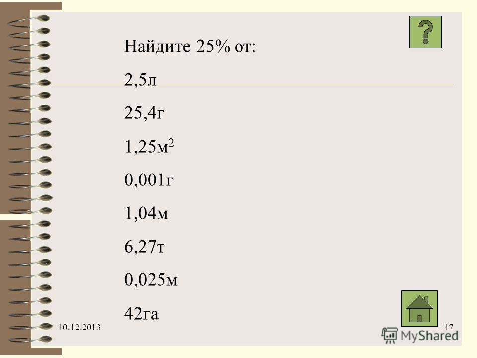 10.12.201317 Найдите 25% от: 2,5л 25,4г 1,25м 2 0,001г 1,04м 6,27т 0,025м 42га