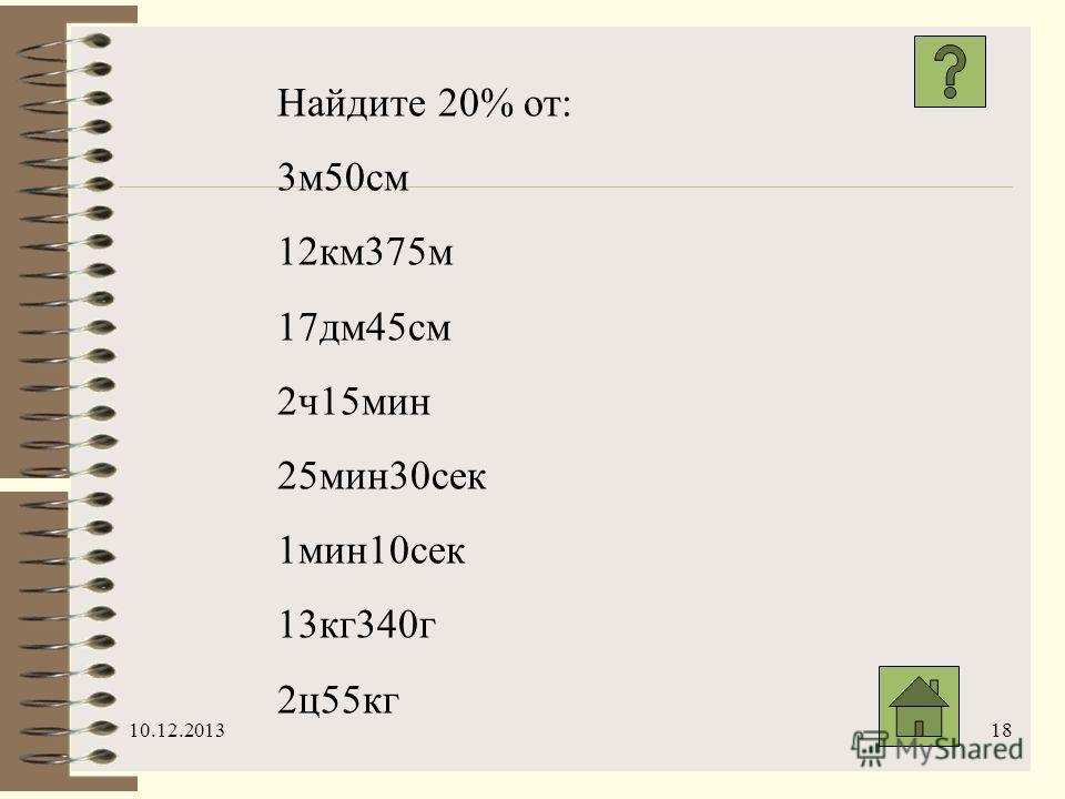 10.12.201318 Найдите 20% от: 3м50см 12км375м 17дм45см 2ч15мин 25мин30сек 1мин10сек 13кг340г 2ц55кг
