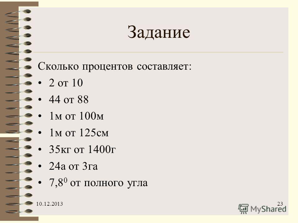 10.12.201323 Задание Сколько процентов составляет: 2 от 10 44 от 88 1м от 100м 1м от 125см 35кг от 1400г 24а от 3га 7,8 0 от полного угла