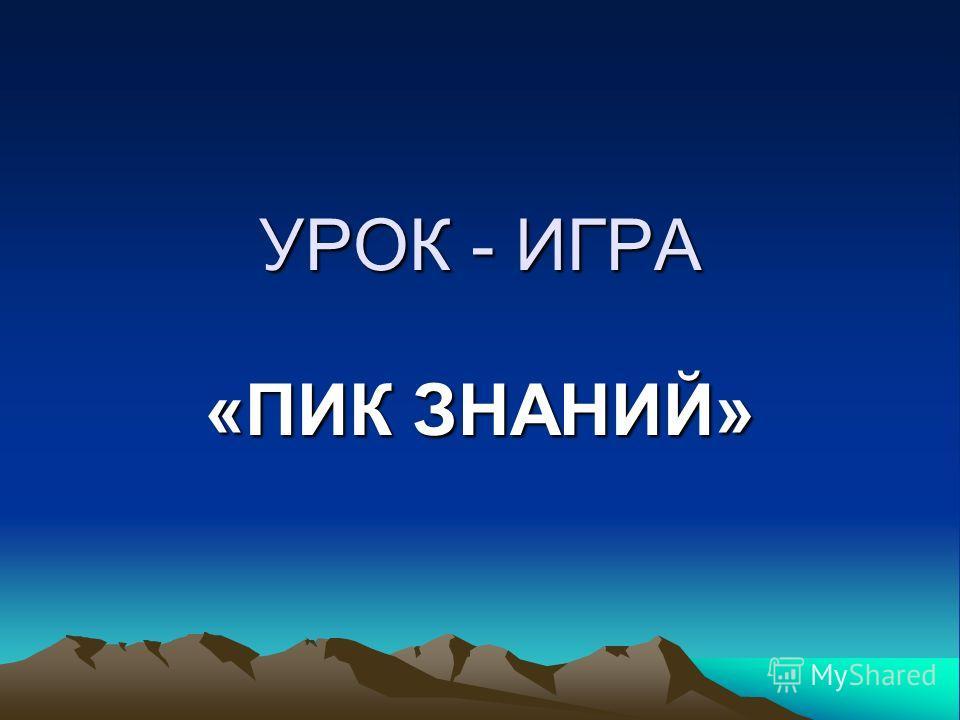 УРОК - ИГРА «ПИК ЗНАНИЙ»
