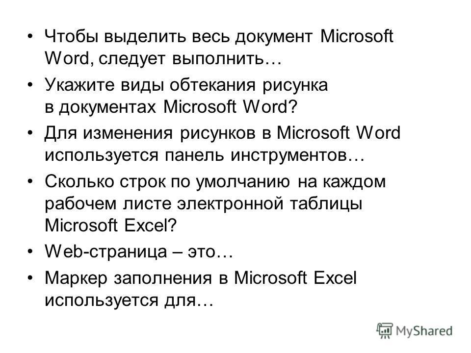 Чтобы выделить весь документ Microsoft Word, следует выполнить… Укажите виды обтекания рисунка в документах Microsoft Word? Для изменения рисунков в Microsoft Word используется панель инструментов… Сколько строк по умолчанию на каждом рабочем листе э