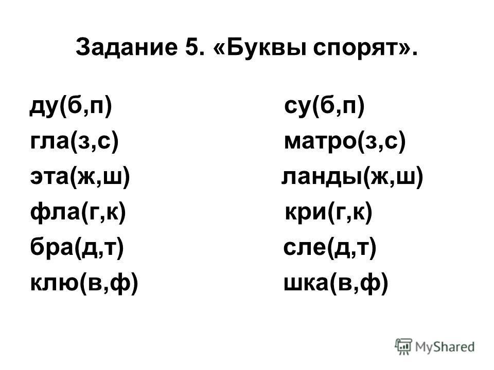 Задание 5. «Буквы спорят». ду(б,п) су(б,п) гла(з,с) матро(з,с) эта(ж,ш) ланды(ж,ш) фла(г,к) кри(г,к) бра(д,т) сле(д,т) клю(в,ф) шка(в,ф)
