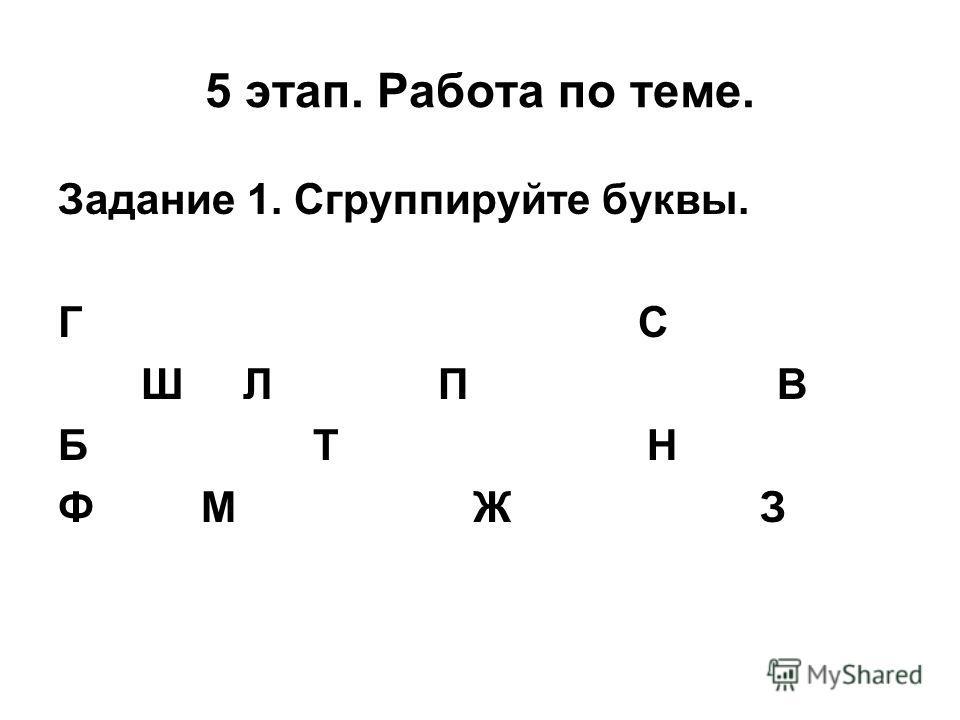 5 этап. Работа по теме. Задание 1. Сгруппируйте буквы. Г С Ш Л П В Б Т Н Ф М Ж З