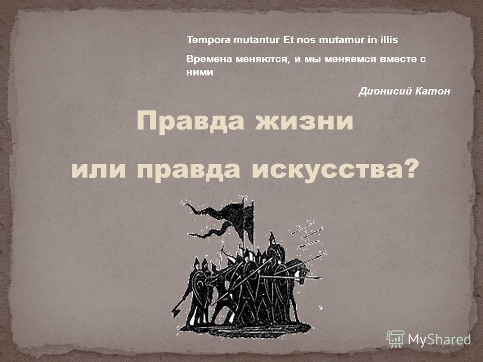 Правда жизни или правда искусства? Tempora mutantur Et nos mutamur in illis Времена меняются, и мы меняемся вместе с ними Дионисий Катон