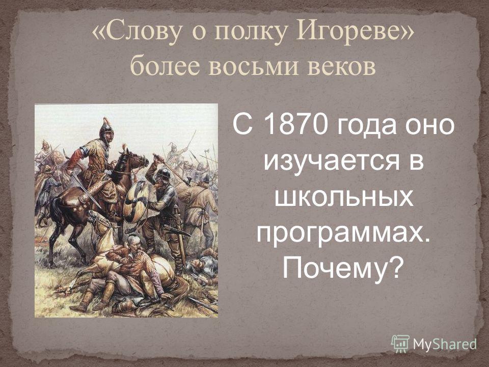 «Слову о полку Игореве» более восьми веков С 1870 года оно изучается в школьных программах. Почему?