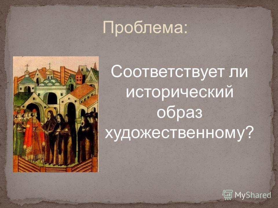 Проблема: Соответствует ли исторический образ художественному?