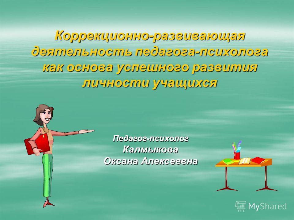 Коррекционно-развивающая деятельность педагога-психолога как основа успешного развития личности учащихся Педагог-психологКалмыкова Оксана Алексеевна