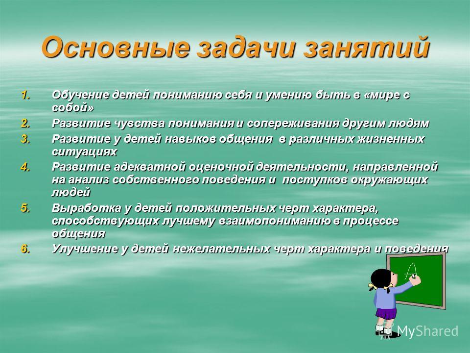 Основные задачи занятий 1.Обучение детей пониманию себя и умению быть в «мире с собой» 2.Развитие чувства понимания и сопереживания другим людям 3.Развитие у детей навыков общения в различных жизненных ситуациях 4.Развитие адекватной оценочной деятел