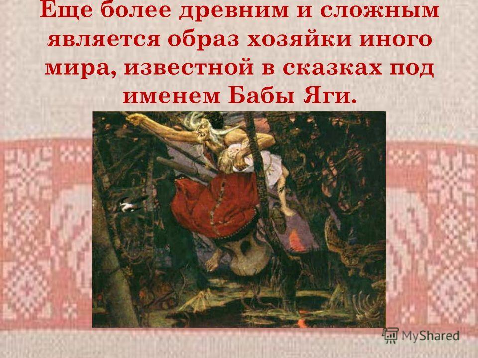 Еще более древним и сложным является образ хозяйки иного мира, известной в сказках под именем Бабы Яги.