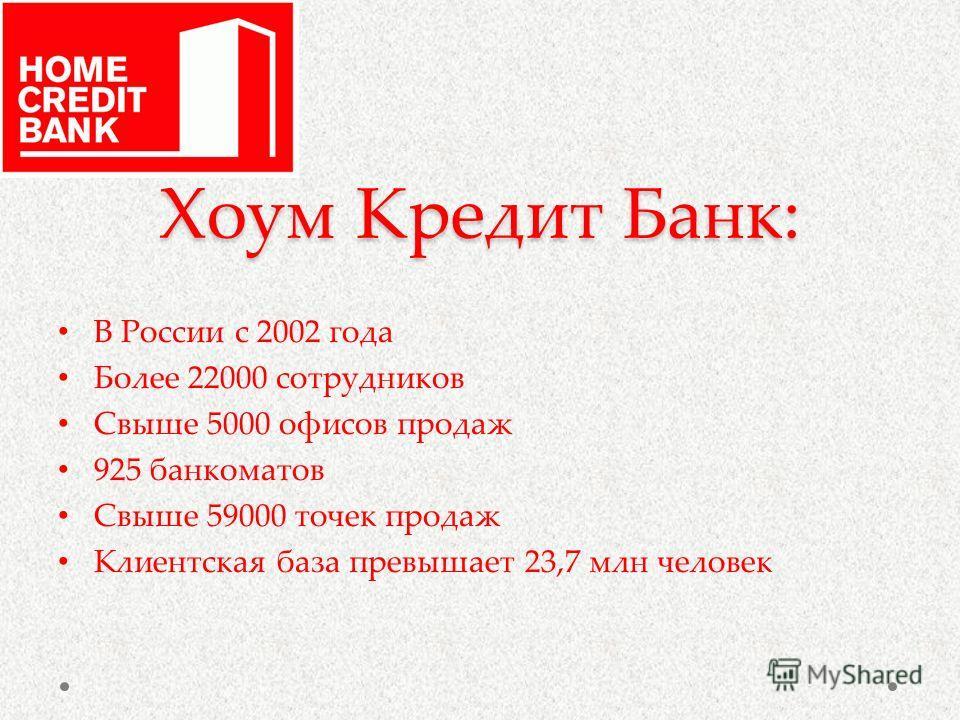 Хоум Кредит Банк: В России с 2002 года Более 22000 сотрудников Свыше 5000 офисов продаж 925 банкоматов Свыше 59000 точек продаж Клиентская база превышает 23,7 млн человек