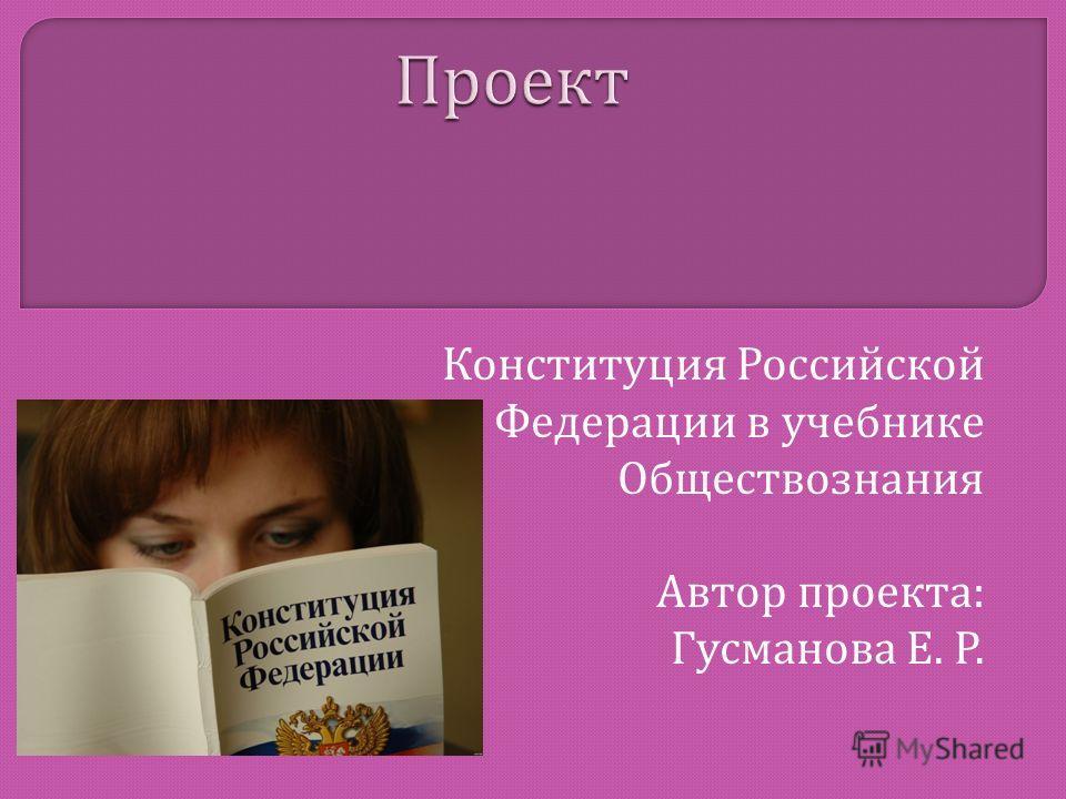 Конституция Российской Федерации в учебнике Обществознания Автор проекта : Гусманова Е. Р.
