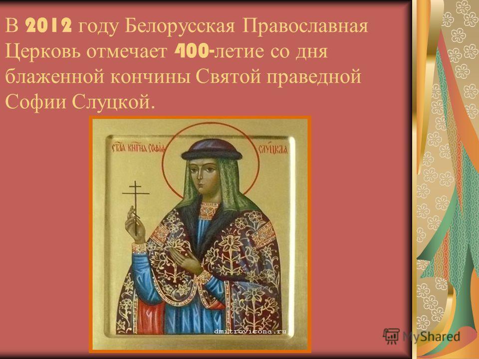 В 2012 году Белорусская Православная Церковь отмечает 400- летие со дня блаженной кончины Святой праведной Софии Слуцкой.