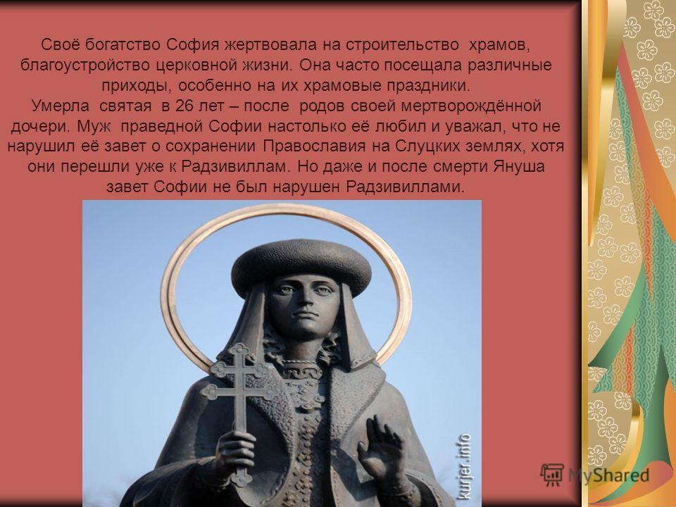 Своё богатство София жертвовала на строительство храмов, благоустройство церковной жизни. Она часто посещала различные приходы, особенно на их храмовые праздники. Умерла святая в 26 лет – после родов своей мертворождённой дочери. Муж праведной Софии