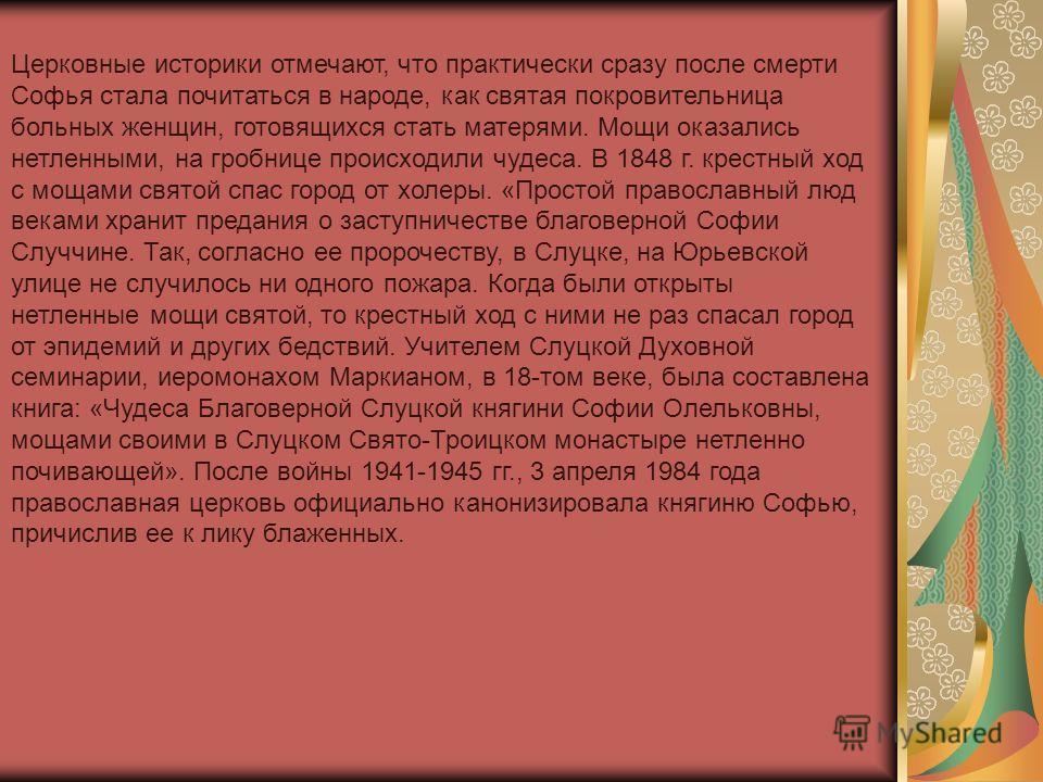 Церковные историки отмечают, что практически сразу после смерти Софья стала почитаться в народе, как святая покровительница больных женщин, готовящихся стать матерями. Мощи оказались нетленными, на гробнице происходили чудеса. В 1848 г. крестный ход