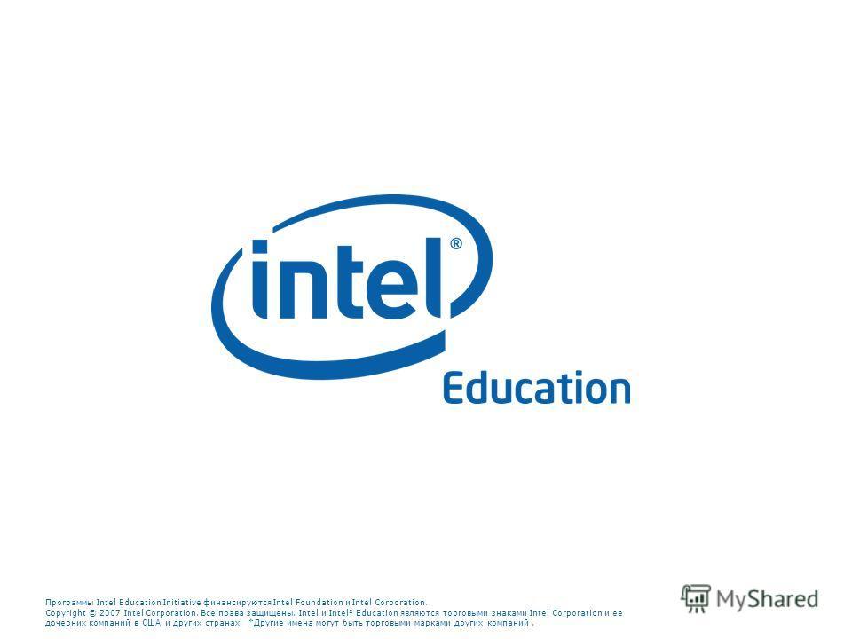 Программы Intel Education Initiative финансируются Intel Foundation и Intel Corporation. Copyright © 2007 Intel Corporation. Все права защищены. Intel и Intel Education являются торговыми знаками Intel Corporation и ее дочерних компаний в США и други