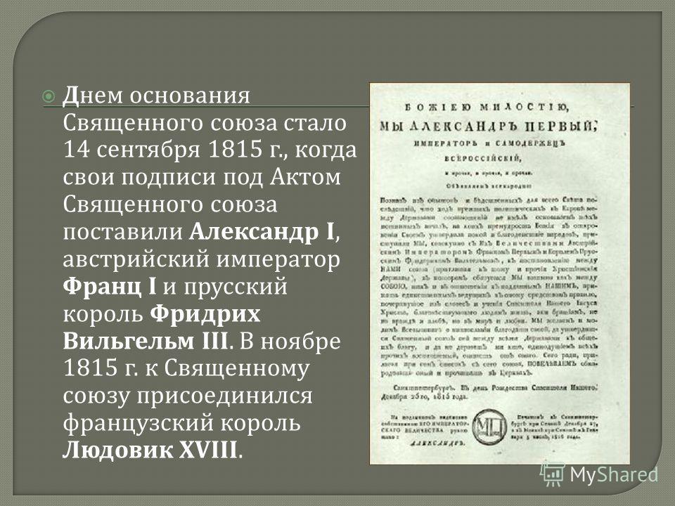 Днем основания Священного союза стало 14 сентября 1815 г., когда свои подписи под Актом Священного союза поставили Александр I, австрийский император Франц I и прусский король Фридрих Вильгельм III. В ноябре 1815 г. к Священному союзу присоединился ф