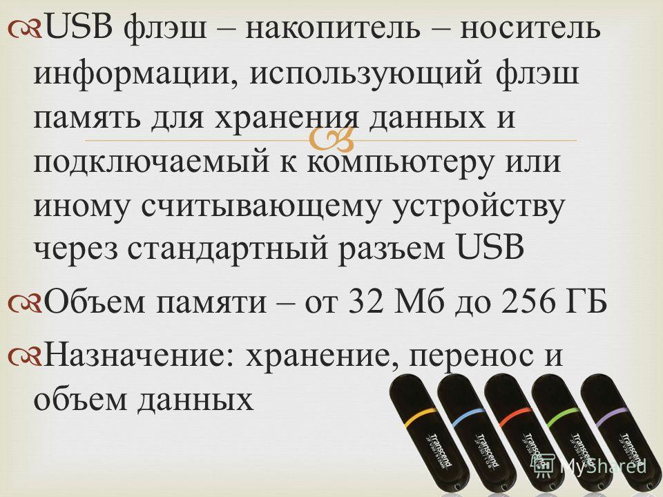 USB флэш – накопитель – носитель информации, использующий флэш память для хранения данных и подключаемый к компьютеру или иному считывающему устройству через стандартный разъем USB Объем памяти – от 32 Мб до 256 ГБ Назначение : хранение, перенос и об