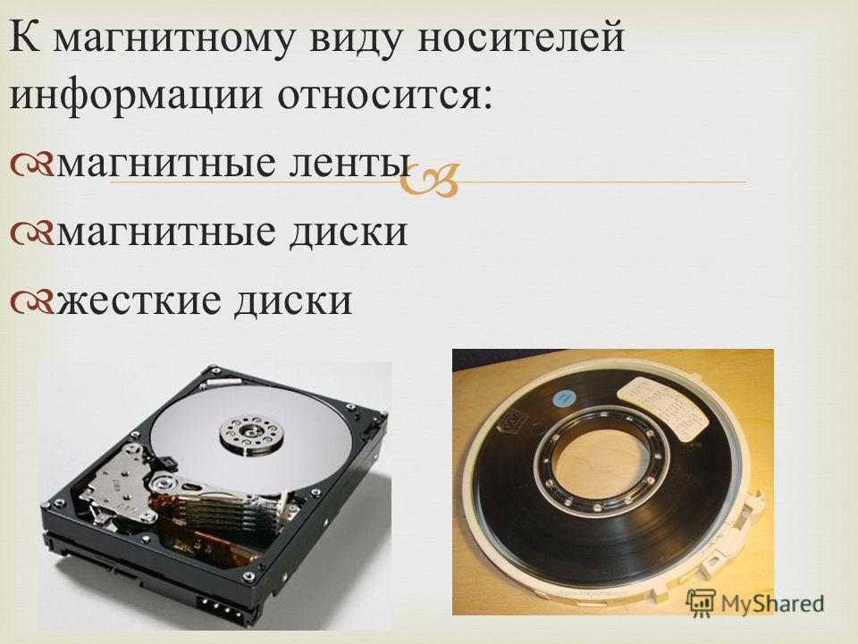 К магнитному виду носителей информации относится : магнитные ленты магнитные диски жесткие диски