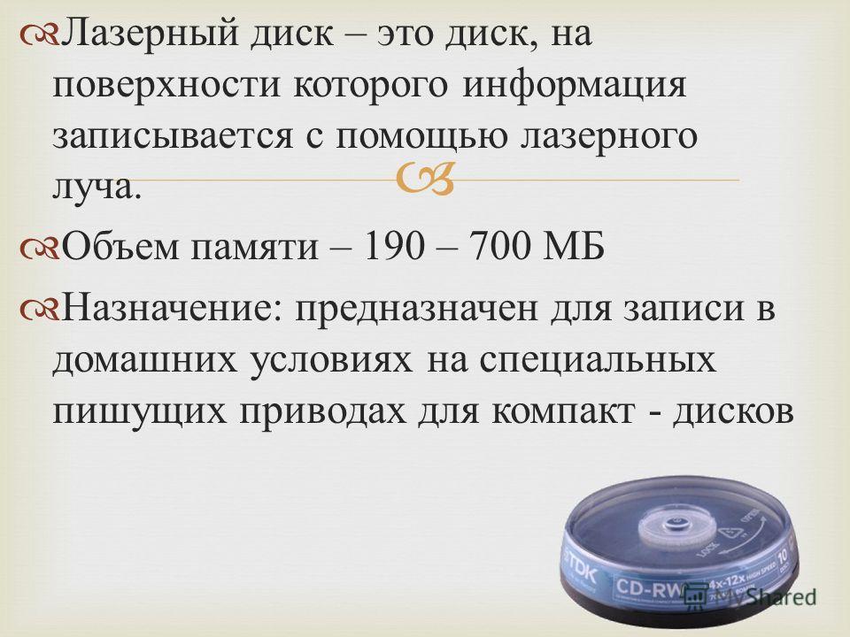 Лазерный диск – это диск, на поверхности которого информация записывается с помощью лазерного луча. Объем памяти – 190 – 700 МБ Назначение : предназначен для записи в домашних условиях на специальных пишущих приводах для компакт - дисков