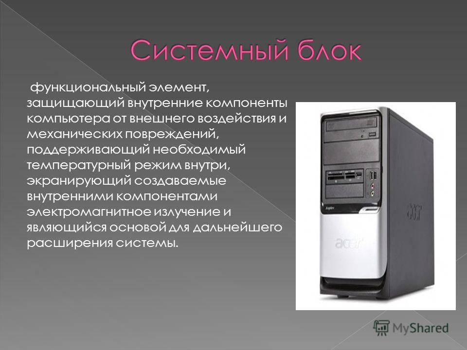 функциональный элемент, защищающий внутренние компоненты компьютера от внешнего воздействия и механических повреждений, поддерживающий необходимый температурный режим внутри, экранирующий создаваемые внутренними компонентами электромагнитное излучени