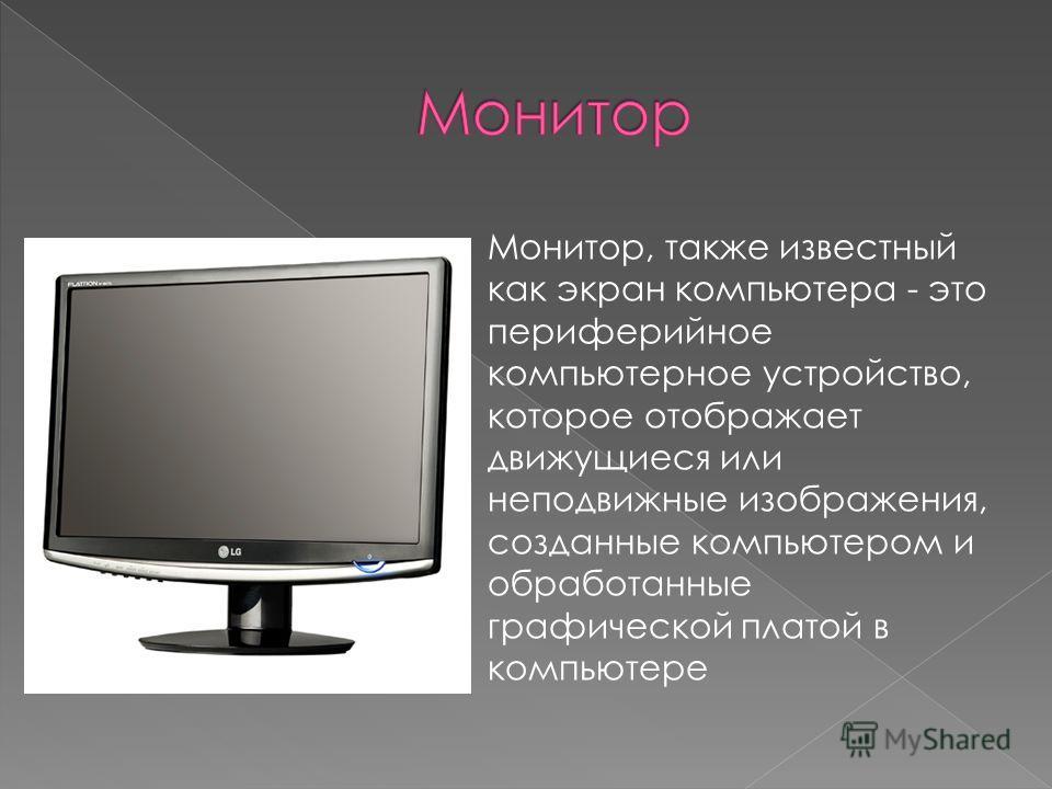 Монитор, также известный как экран компьютера - это периферийное компьютерное устройство, которое отображает движущиеся или неподвижные изображения, созданные компьютером и обработанные графической платой в компьютере