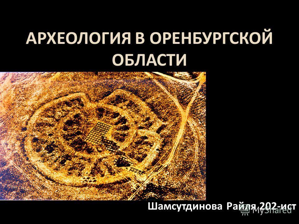 АРХЕОЛОГИЯ В ОРЕНБУРГСКОЙ ОБЛАСТИ Шамсутдинова Райля 202- ист