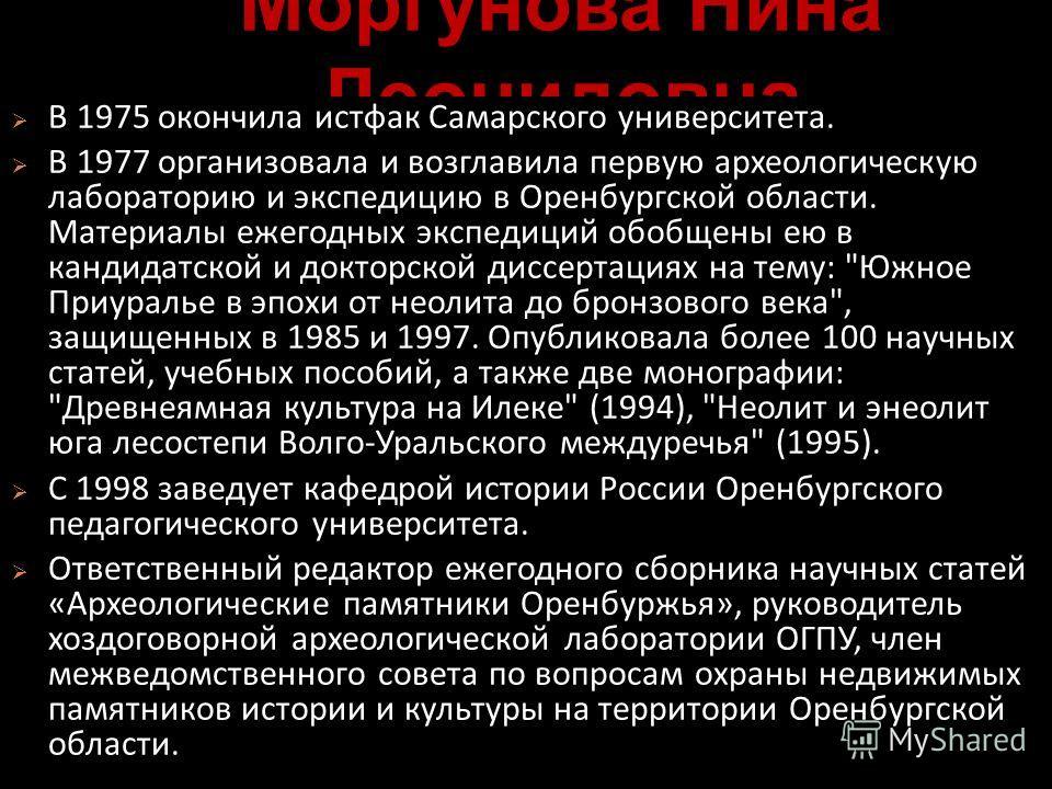 Моргунова Нина Леонидовна В 1975 окончила истфак Самарского университета. В 1977 организовала и возглавила первую археологическую лабораторию и экспедицию в Оренбургской области. Материалы ежегодных экспедиций обобщены ею в кандидатской и докторской