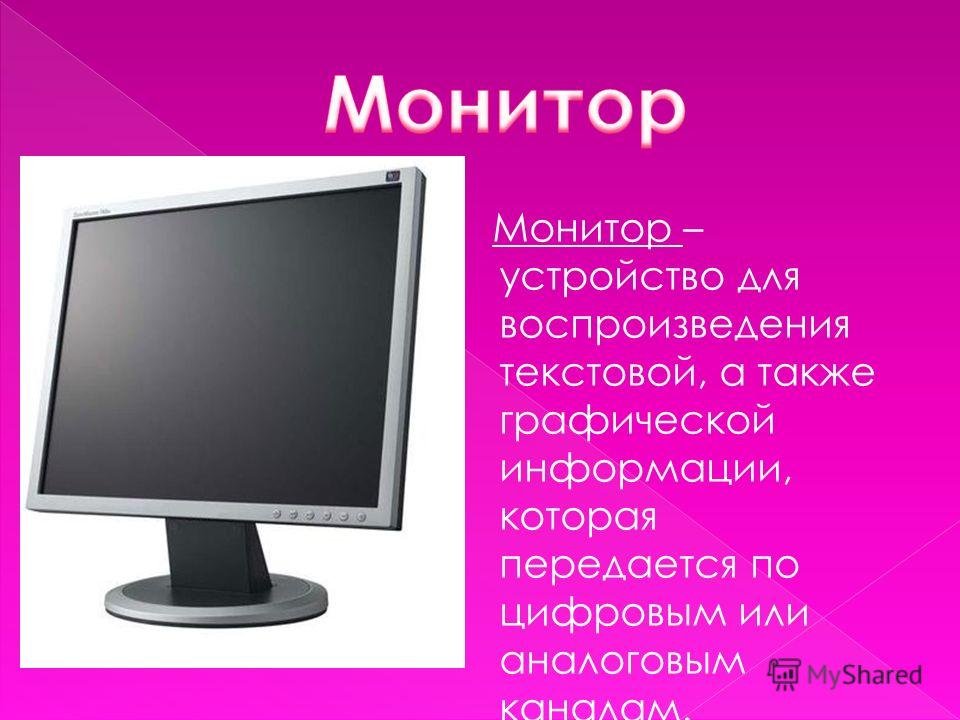 Монитор – устройство для воспроизведения текстовой, а также графической информации, которая передается по цифровым или аналоговым каналам.