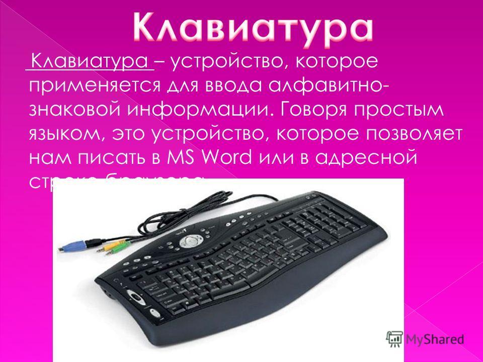 Клавиатура – устройство, которое применяется для ввода алфавитно- знаковой информации. Говоря простым языком, это устройство, которое позволяет нам писать в MS Word или в адресной строке браузера.