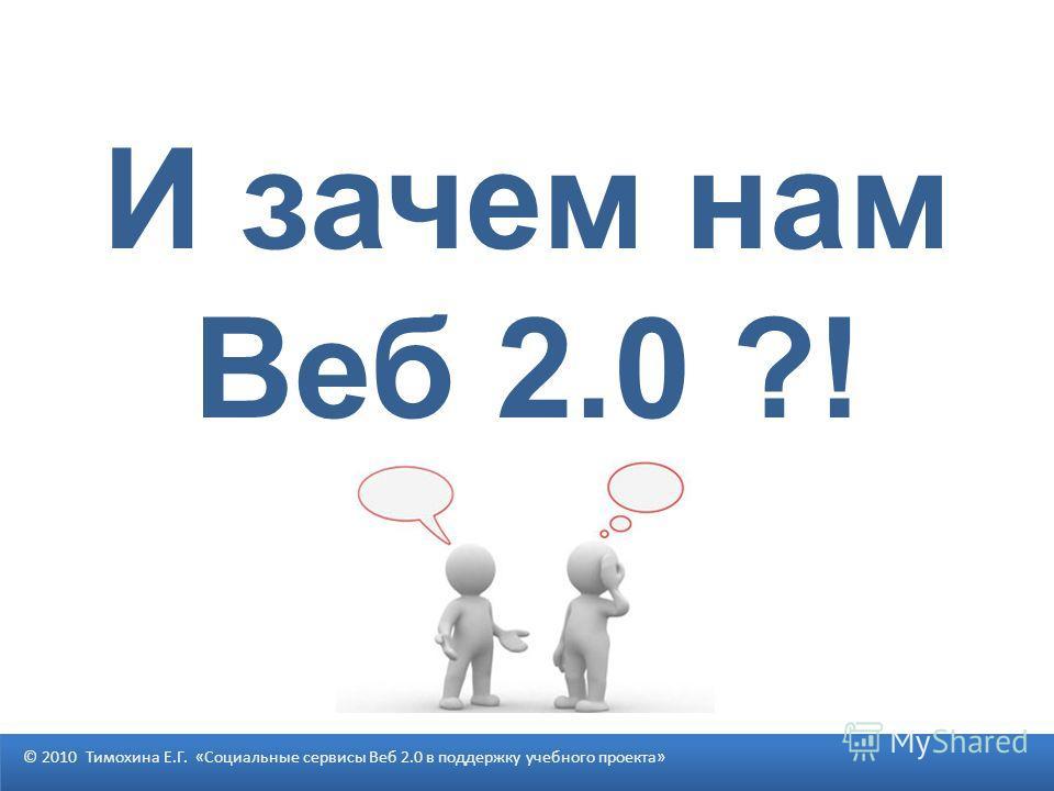 И зачем нам Веб 2.0 ?! © 2010 Тимохина Е.Г. «Социальные сервисы Веб 2.0 в поддержку учебного проекта»