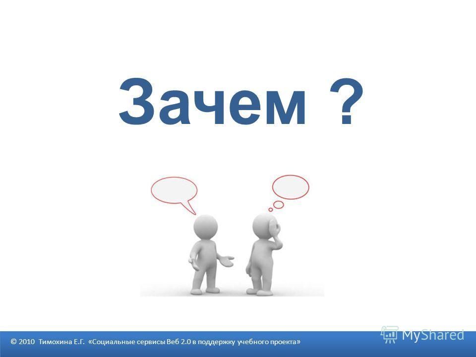 Зачем ? © 2010 Тимохина Е.Г. «Социальные сервисы Веб 2.0 в поддержку учебного проекта»