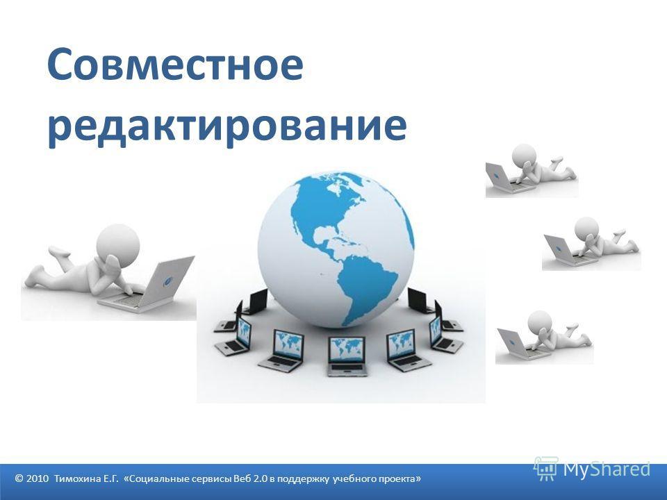 Совместное редактирование © 2010 Тимохина Е.Г. «Социальные сервисы Веб 2.0 в поддержку учебного проекта»
